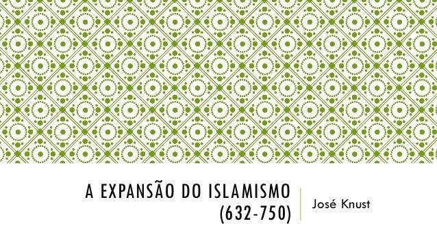 A EXPANSÃO DO ISLAMISMO (632-750) José Knust