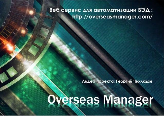 Веб сервис для автоматизации ВЭД :  http://overseasmanager.com/  Лидер проекта: Георгий Чихладзе  Overseas Manager