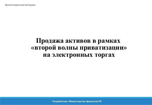 Продажа активов в рамках  «второй волны приватизации»  на электронных торгах  Презентационный материал  Разработчик: Минис...
