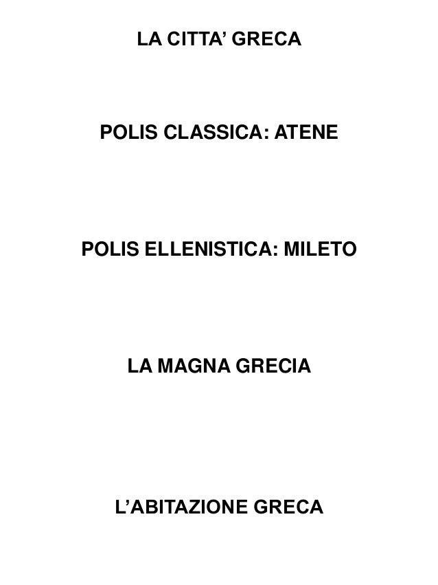LA CITTA' GRECA  POLIS CLASSICA: ATENE  POLIS ELLENISTICA: MILETO  LA MAGNA GRECIA  L'ABITAZIONE GRECA