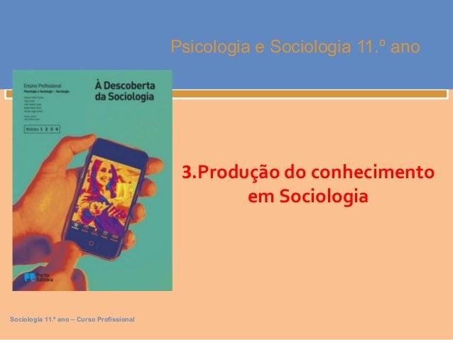 Sociologia 11.º ano – Curso Profissional  Psicologia e Sociologia 11.º ano  3.Produção do conhecimento  em Sociologia