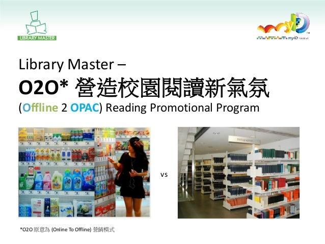 Library Master – O2O* 營造校園閱讀新氣氛 (Offline 2 OPAC) Reading Promotional Program  vs  *O2O 原意為 (Online To Offline) 營銷模式