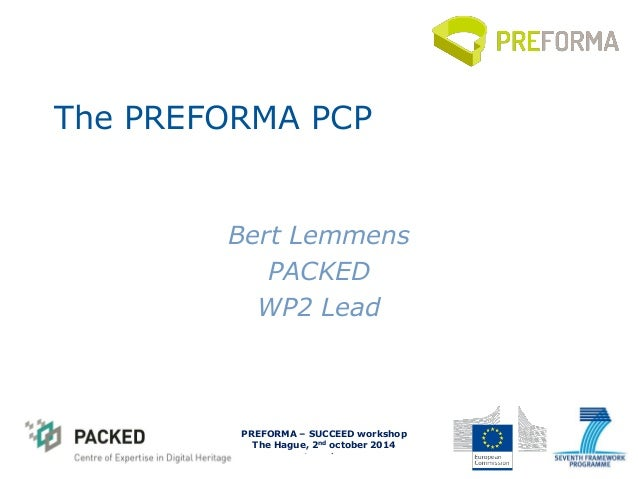 PREFOMA - Information Day  Brussels, 4th April 2014  The PREFORMA PCP  Bert Lemmens  PACKED  WP2 Lead  PREFORMA – SUCCEED ...