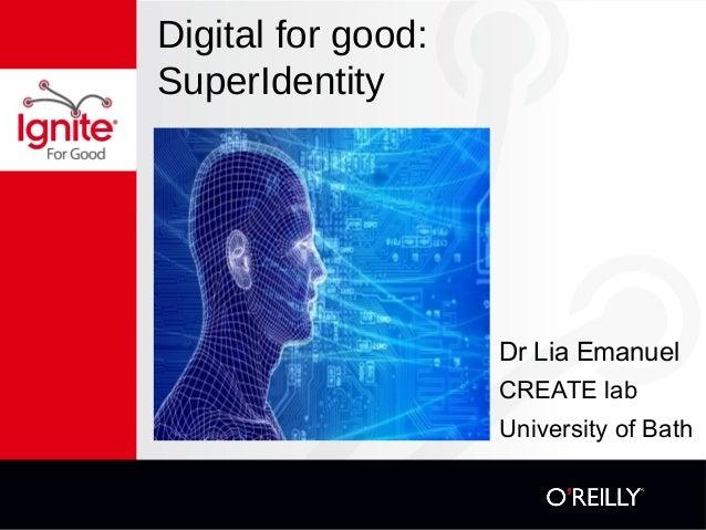 Digital for good:  SuperIdentity  Dr Lia Emanuel  CREATE lab  University of Bath