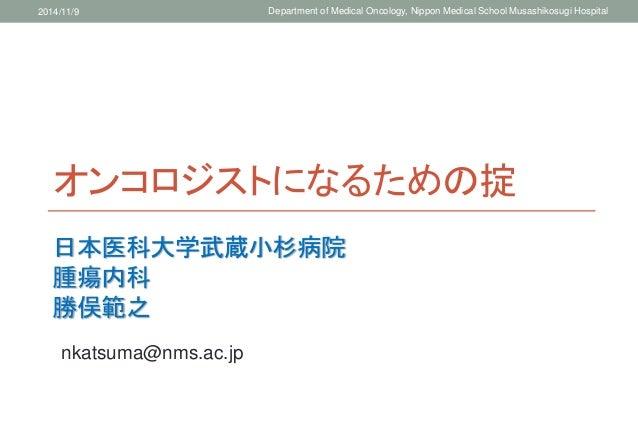 2014/11/9 Department of Medical Oncology, Nippon Medical School Musashikosugi Hospital  オンコロジストになるための掟  日本医科大学武蔵小杉病院  腫瘍内科...