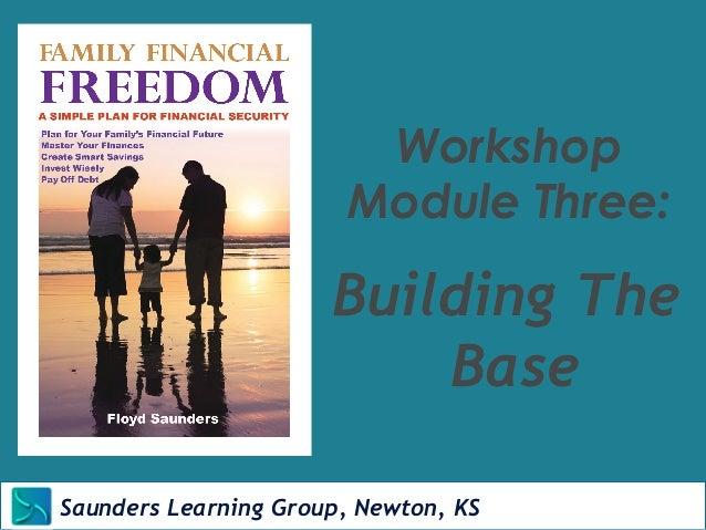 Workshop  Module Three:  Building The  Saunders Learning Group, Newton, KS  Base  Saunders Learning Group, Newton, KS