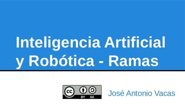 Inteligencia Artificial  y Robótica - Ramas  José Antonio Vacas