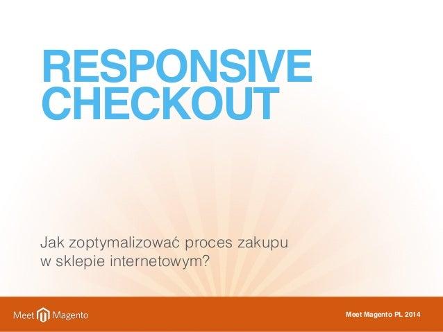 RESPONSIVE  CHECKOUT  Jak zoptymalizować proces zakupu  w sklepie internetowym?  Meet Magento PL 2014