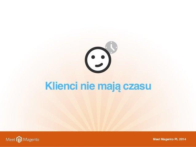 Klienci nie mają czasu  Meet Magento PL 2014