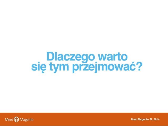 Dlaczego warto  się tym przejmować?  Meet Magento PL 2014