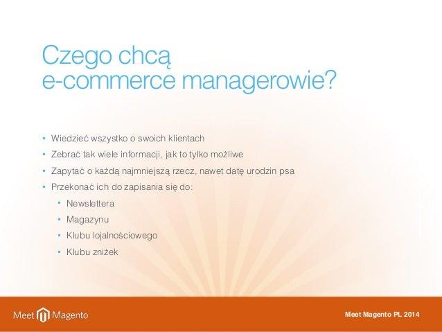 Czego chcą  e-commerce managerowie?  • Wiedzieć wszystko o swoich klientach  • Zebrać tak wiele informacji, jak to tylko m...