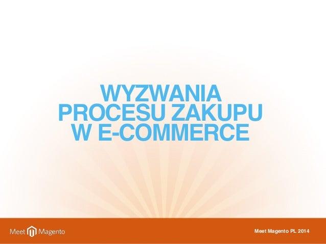 WYZWANIA  PROCESU ZAKUPU  W E-COMMERCE  Meet Magento PL 2014