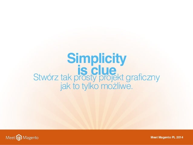Simplicity  is clue Stwórz tak prosty projekt graficzny  jak to tylko możliwe.  Meet Magento PL 2014