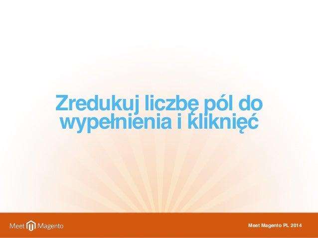 Zredukuj liczbę pól do  wypełnienia i kliknięć  Meet Magento PL 2014