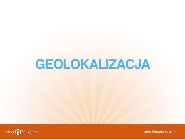 GEOLOKALIZACJA  Meet Magento PL 2014