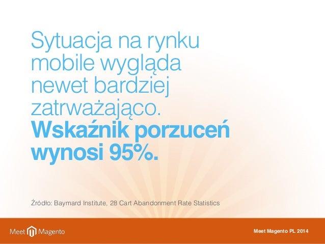 Sytuacja na rynku  mobile wygląda  newet bardziej  zatrważająco.  Wskaźnik porzuceń  wynosi 95%.  Źródło: Baymard Institut...