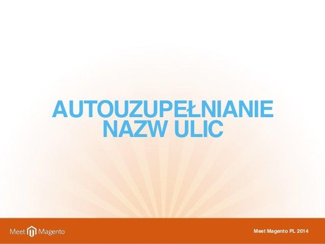 AUTOUZUPEŁNIANIE  NAZW ULIC  Meet Magento PL 2014