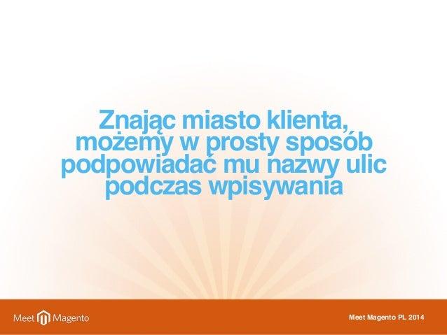 Znając miasto klienta,  możemy w prosty sposób  podpowiadać mu nazwy ulic  podczas wpisywania  Meet Magento PL 2014