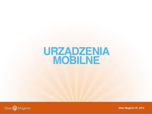 URZĄDZENIA  MOBILNE  Meet Magento PL 2014
