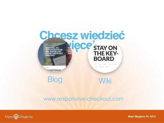 Chcesz wiedzieć  więcej?  Blog Wiki  Meet Magento PL 2014  www.responsive-checkout.com