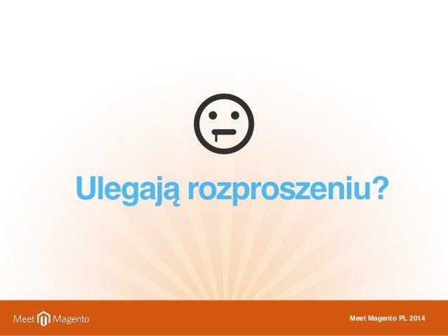 Ulegają rozproszeniu?  Meet Magento PL 2014