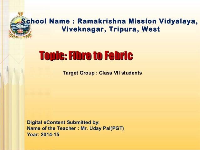 Topic: Fibre to FebricTopic: Fibre to Febric School Name : Ramakrishna Mission Vidyalaya, Viveknagar, Tripura, West Digita...