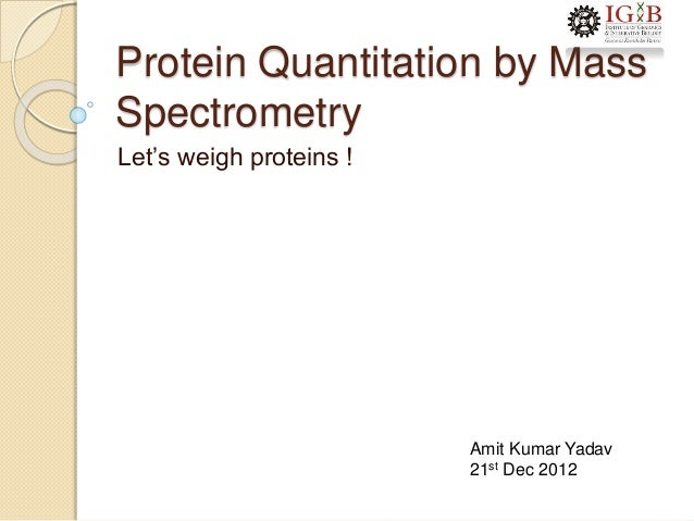 Protein Quantitation by Mass Spectrometry Let's weigh proteins ! Amit Kumar Yadav 21st Dec 2012