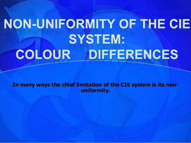 In many ways the chief limitation of the CIE system is its non-                         uniformity.
