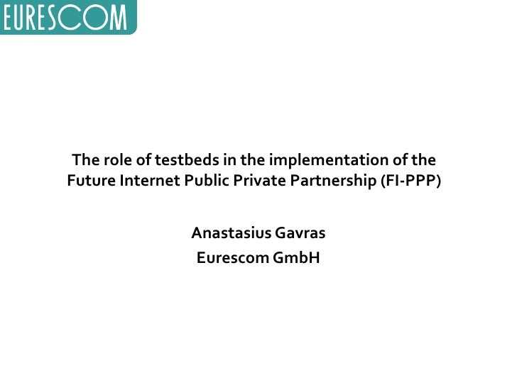 The role of testbeds in the implementation of the Future Internet Public Private Partnership (FI-PPP) Anastasius Gavras Eu...