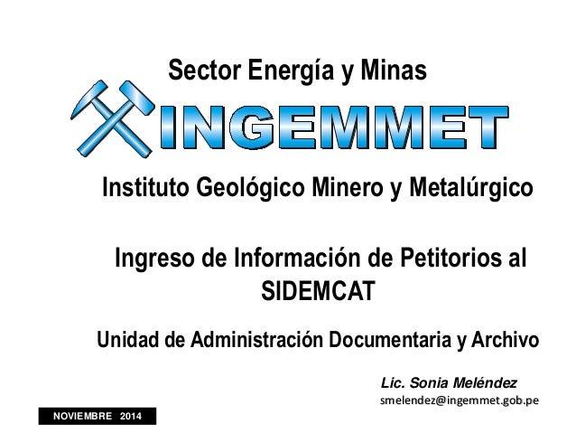 Sector Energía y Minas Instituto Geológico Minero y Metalúrgico Ingreso de Información de Petitorios al SIDEMCAT Unidad de...