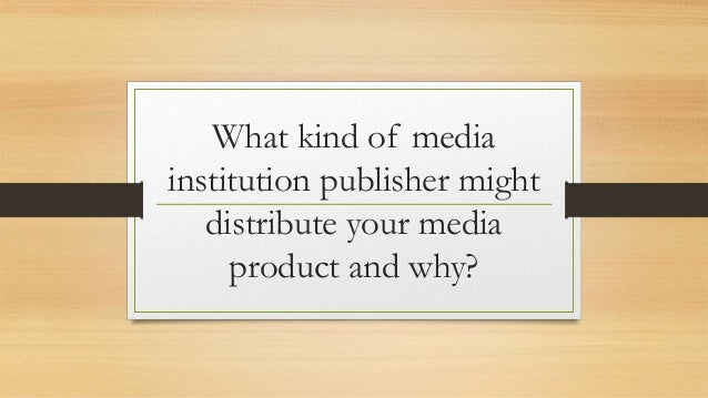 What kind of media institution publisher might distribute your media product and why?