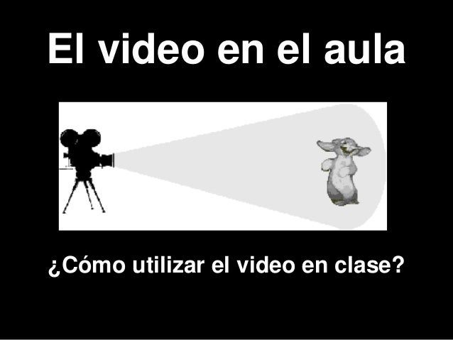 El video en el aula ¿Cómo utilizar el video en clase?