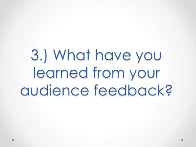 3.) What have you learned from your audience feedback?