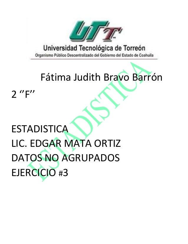 Fátima Judith Bravo Barrón 2 ''F'' ESTADISTICA LIC. EDGAR MATA ORTIZ DATOS NO AGRUPADOS EJERCICIO #3