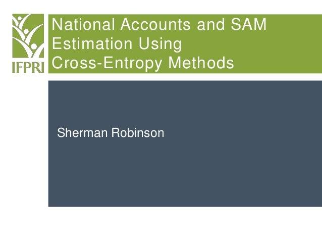 National Accounts and SAM Estimation Using Cross-Entropy Methods Sherman Robinson