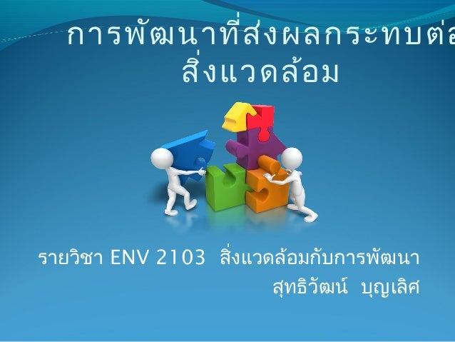 รายวิชา ENV 2103 สิ่งแวดล้อมกับการพัฒนา สุทธิวัฒน์ บุญเลิศ การพัฒนาที่ส่งผลกระทบต่อ สิ่งแวดล้อม