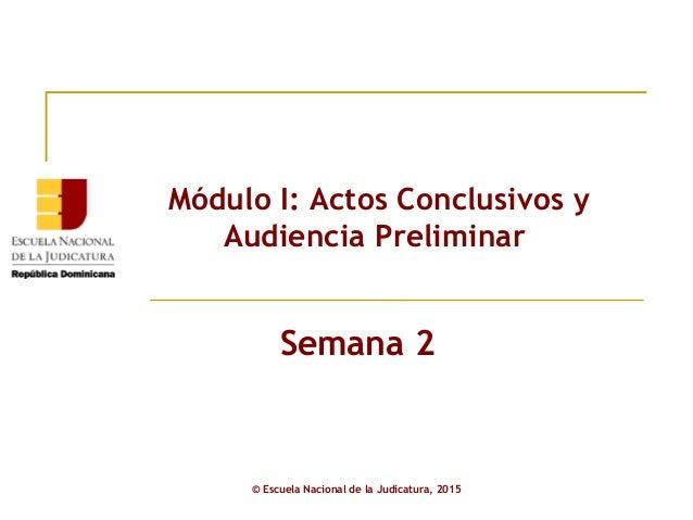 Módulo I: Actos Conclusivos y Audiencia Preliminar © Escuela Nacional de la Judicatura, 2015 Semana 2