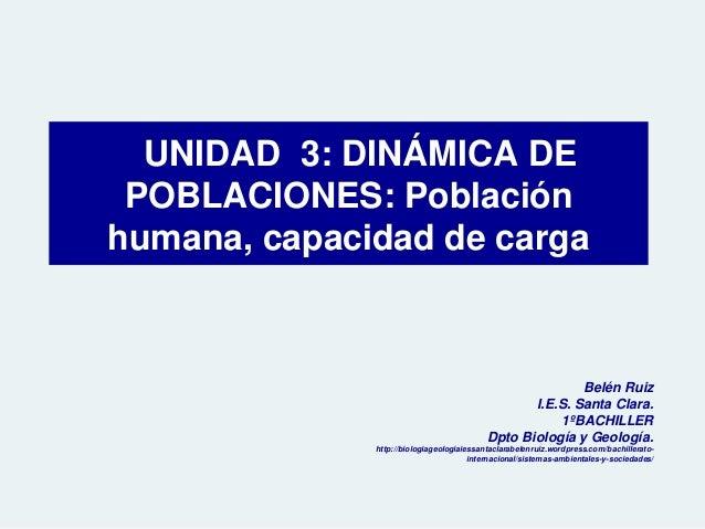 UNIDAD 3: DINÁMICA DE POBLACIONES: Población humana, capacidad de carga Belén Ruiz I.E.S. Santa Clara. 1ºBACHILLER Dpto Bi...