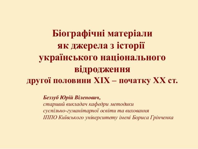 Біографічні матеріали як джерела з історії українського національного відродження другої половини ХІХ – початку ХХ ст. Без...
