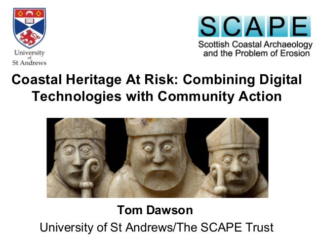 Tom Dawson University of St Andrews/The SCAPE Trust Coastal Heritage At Risk: Combining Digital Technologies with Communit...