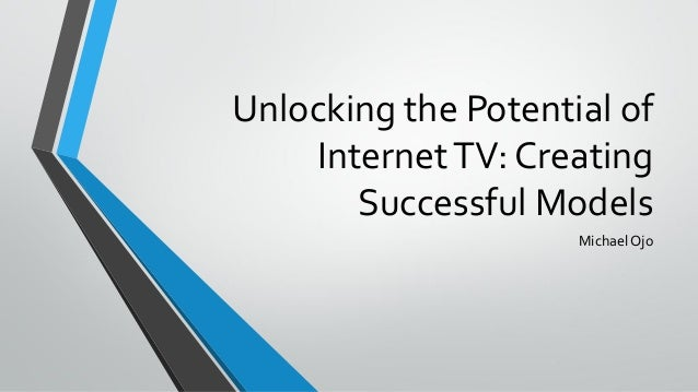 Unlocking the Potential of InternetTV: Creating Successful Models Michael Ojo