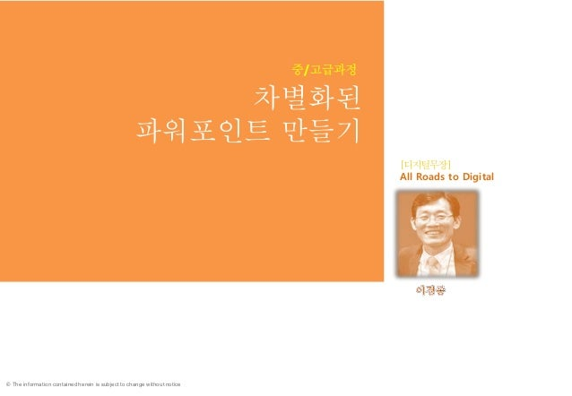 © The information contained herein is subject to change without notice 차별화된 파워포인트 만들기 All Roads to Digital 14