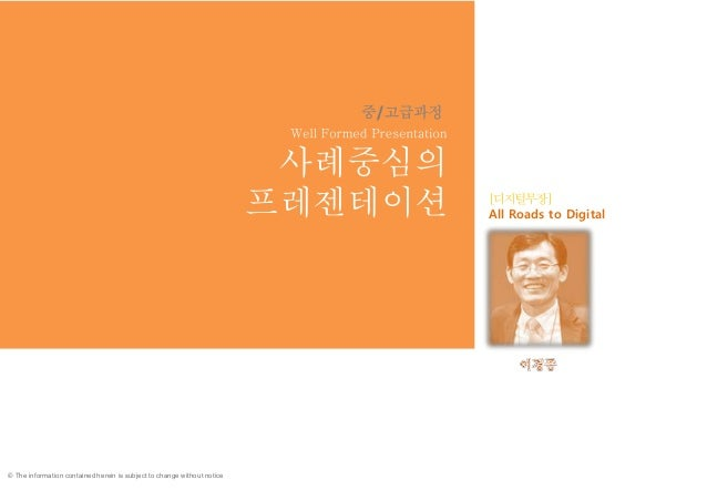 © The information contained herein is subject to change without notice 사례중심의 프레젠테이션 All Roads to Digital 1