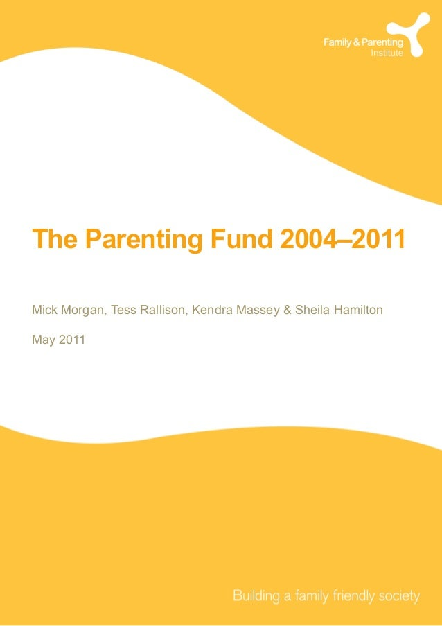 The Parenting Fund 2004–2011 Mick Morgan, Tess Rallison, Kendra Massey & Sheila Hamilton May 2011