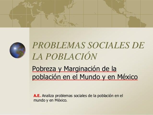 PROBLEMAS SOCIALES DE LA POBLACIÓN Pobreza y Marginación de la población en el Mundo y en México A.E. Analiza problemas so...