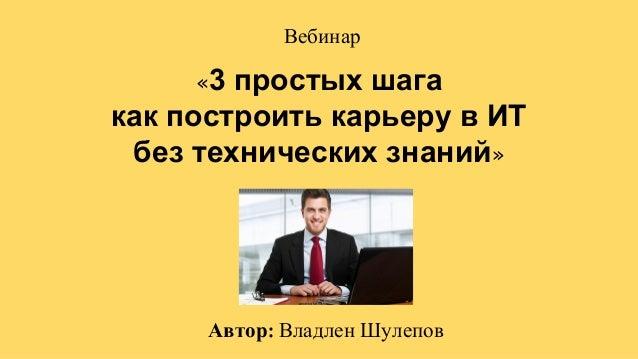 Автор Владлен Шулепов Вебинар «3 простых шага как построить карьеру в ИТ без технических знаний»