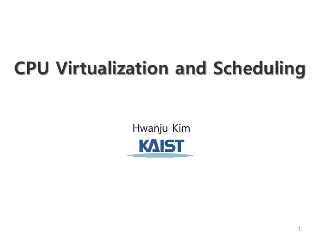 CPU Virtualization and Scheduling Hwanju Kim 1