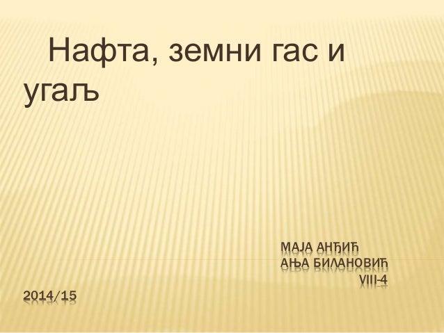 МАЈА АНЂИЋ АЊА БИЛАНОВИЋ VIII-4 2014/15 Нафта, земни гас и угаљ