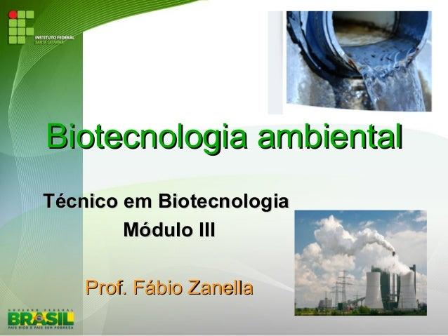 Biotecnologia ambientalBiotecnologia ambiental Técnico em BiotecnologiaTécnico em Biotecnologia Módulo IIIMódulo III Prof....