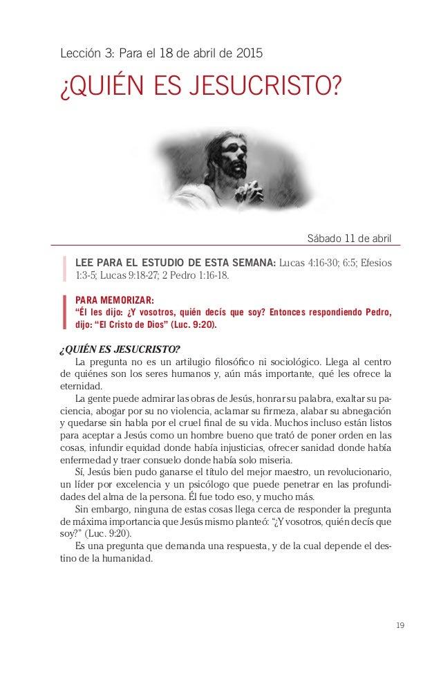19 Lección 3: Para el 18 de abril de 2015 ¿QUIÉN ES JESUCRISTO? Sábado 11 de abril LEE PARA EL ESTUDIO DE ESTA SEMANA: Luc...
